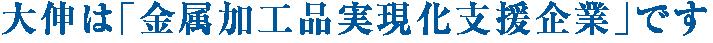 大伸は「金属加工品実現化支援企業」です。